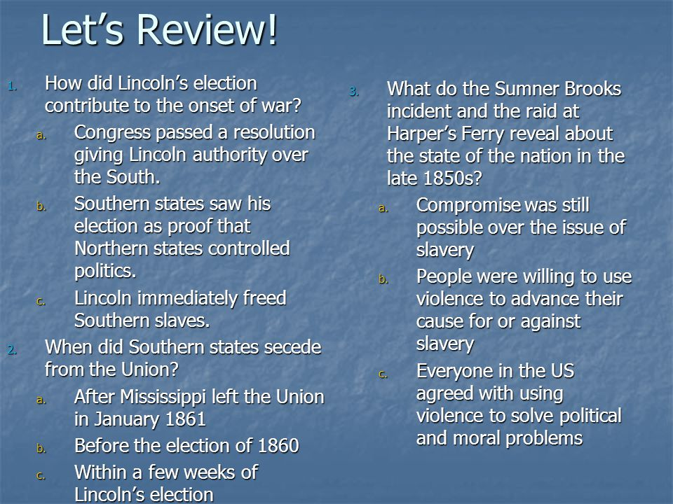 Let's Review. 1. How did Lincoln's election contribute to the onset of war.