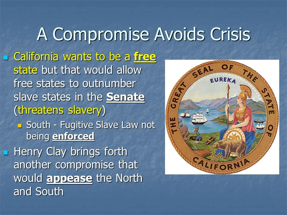 A Compromise Avoids Crisis California wants to be a free state but that would allow free states to outnumber slave states in the Senate (threatens slavery) California wants to be a free state but that would allow free states to outnumber slave states in the Senate (threatens slavery) South - Fugitive Slave Law not being enforced South - Fugitive Slave Law not being enforced Henry Clay brings forth another compromise that would appease the North and South Henry Clay brings forth another compromise that would appease the North and South