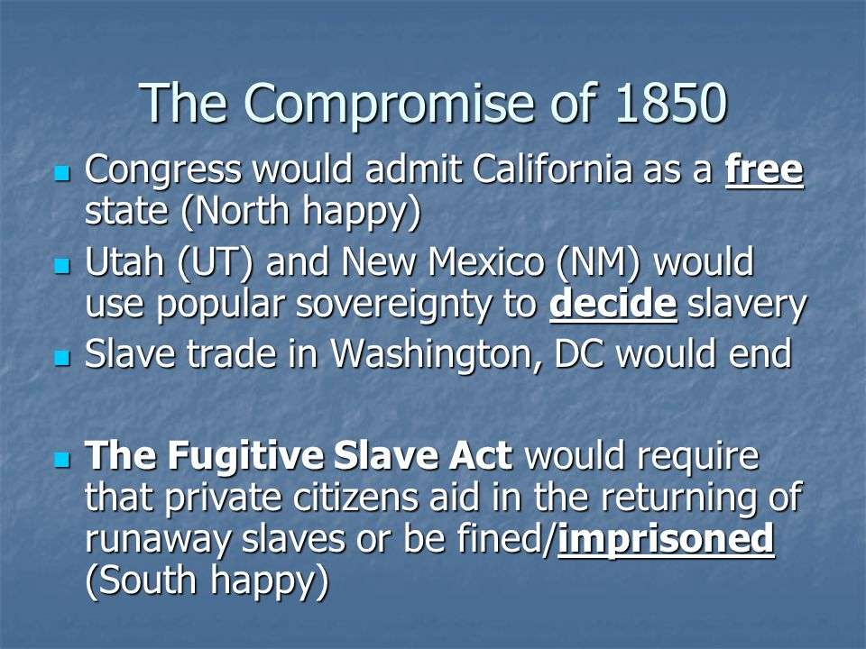 The Compromise of 1850 Congress would admit California as a free state (North happy) Congress would admit California as a free state (North happy) Utah (UT) and New Mexico (NM) would use popular sovereignty to decide slavery Utah (UT) and New Mexico (NM) would use popular sovereignty to decide slavery Slave trade in Washington, DC would end Slave trade in Washington, DC would end The Fugitive Slave Act would require that private citizens aid in the returning of runaway slaves or be fined/imprisoned (South happy) The Fugitive Slave Act would require that private citizens aid in the returning of runaway slaves or be fined/imprisoned (South happy)