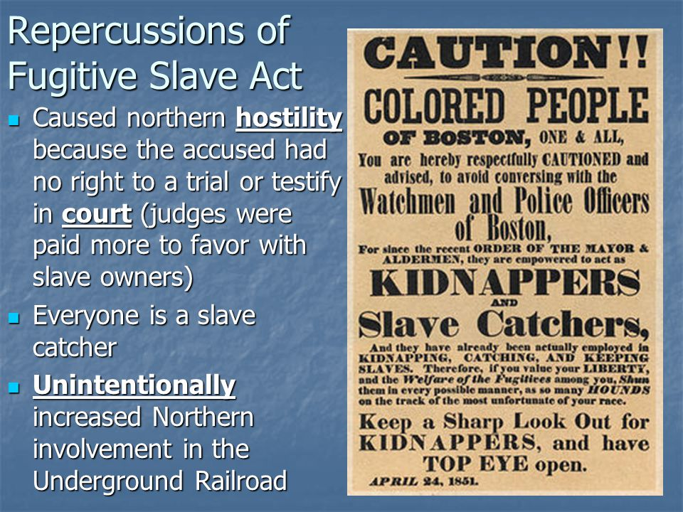 Repercussions of Fugitive Slave Act Caused northern hostility because the accused had no right to a trial or testify in court (judges were paid more to favor with slave owners) Caused northern hostility because the accused had no right to a trial or testify in court (judges were paid more to favor with slave owners) Everyone is a slave catcher Everyone is a slave catcher Unintentionally increased Northern involvement in the Underground Railroad Unintentionally increased Northern involvement in the Underground Railroad
