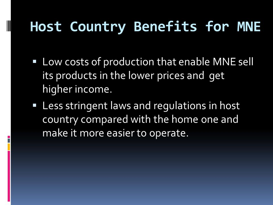 Host Country Benefits for MNE  Low costs of production that enable MNE sell its products in the lower prices and get higher income.