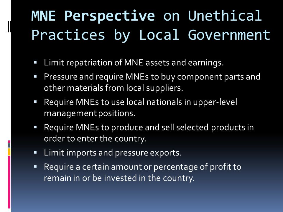MNE Perspective on Unethical Practices by Local Government  Limit repatriation of MNE assets and earnings.  Pressure and require MNEs to buy compone