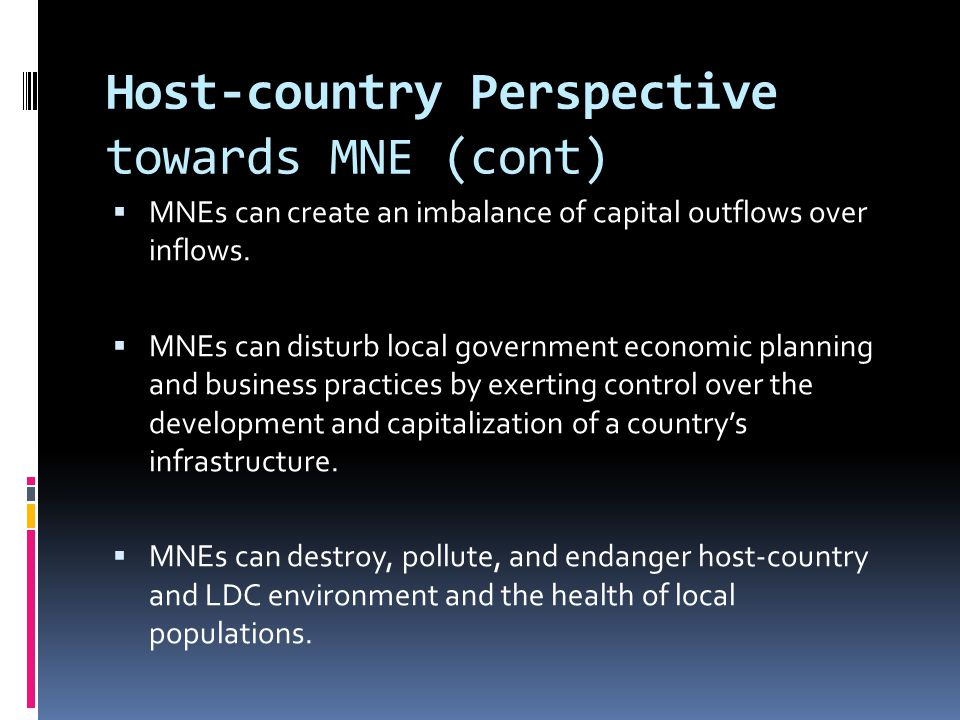 Host-country Perspective towards MNE (cont)  MNEs can create an imbalance of capital outflows over inflows.  MNEs can disturb local government econo