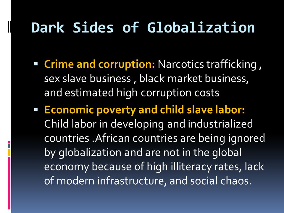 Dark Sides of Globalization  Crime and corruption: Narcotics trafficking, sex slave business, black market business, and estimated high corruption costs  Economic poverty and child slave labor: Child labor in developing and industrialized countries.African countries are being ignored by globalization and are not in the global economy because of high illiteracy rates, lack of modern infrastructure, and social chaos.
