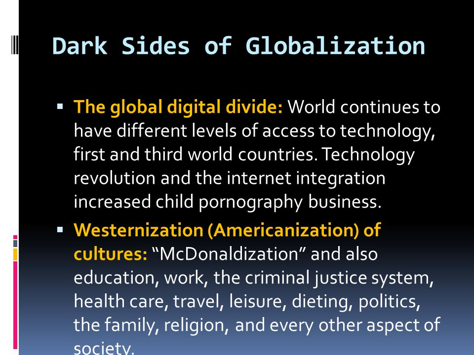 Dark Sides of Globalization  The global digital divide: World continues to have different levels of access to technology, first and third world count