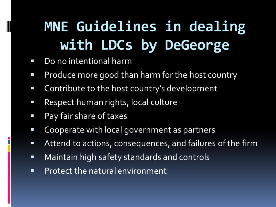 MNE Guidelines in dealing with LDCs by DeGeorge  Do no intentional harm  Produce more good than harm for the host country  Contribute to the host country's development  Respect human rights, local culture  Pay fair share of taxes  Cooperate with local government as partners  Attend to actions, consequences, and failures of the firm  Maintain high safety standards and controls  Protect the natural environment