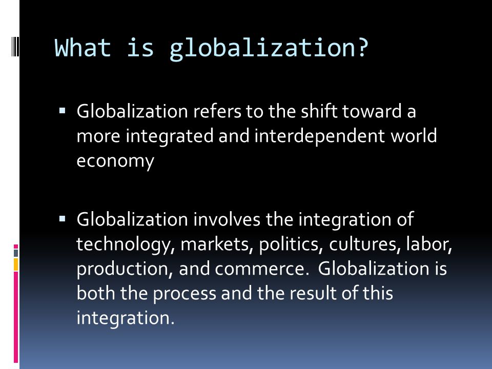What is globalization?  Globalization refers to the shift toward a more integrated and interdependent world economy  Globalization involves the inte