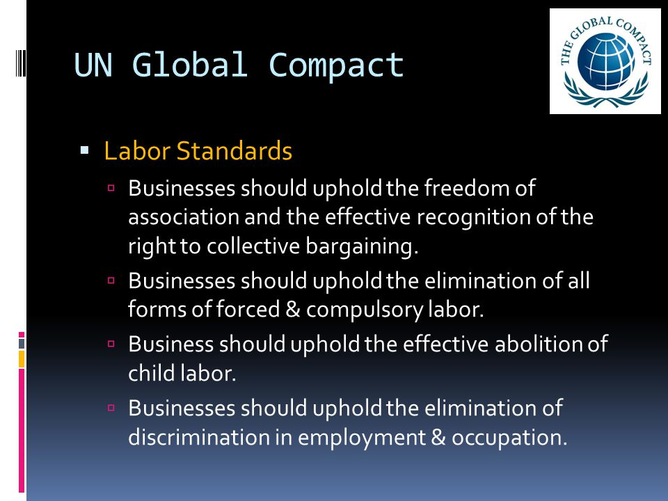 UN Global Compact  Labor Standards  Businesses should uphold the freedom of association and the effective recognition of the right to collective bar