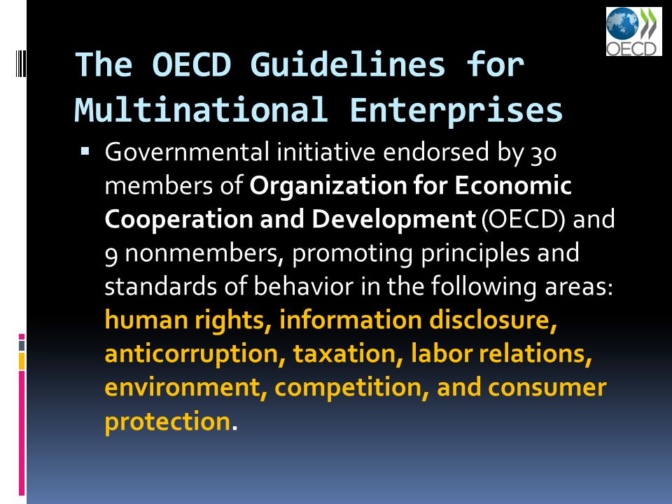 The OECD Guidelines for Multinational Enterprises  Governmental initiative endorsed by 30 members of Organization for Economic Cooperation and Development (OECD) and 9 nonmembers, promoting principles and standards of behavior in the following areas: human rights, information disclosure, anticorruption, taxation, labor relations, environment, competition, and consumer protection.