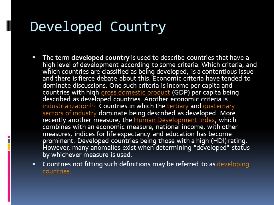 Developed Country  The term developed country is used to describe countries that have a high level of development according to some criteria. Which c