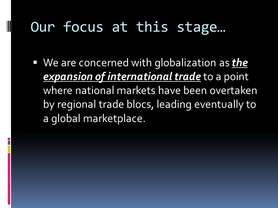 Our focus at this stage…  We are concerned with globalization as the expansion of international trade to a point where national markets have been overtaken by regional trade blocs, leading eventually to a global marketplace.