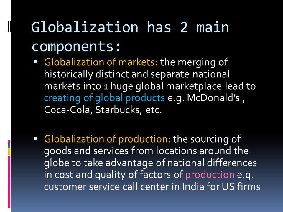 Globalization has 2 main components:  Globalization of markets: the merging of historically distinct and separate national markets into 1 huge global