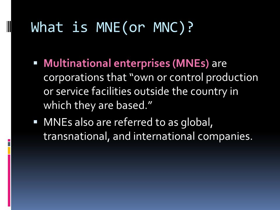 """What is MNE(or MNC)?  Multinational enterprises (MNEs) are corporations that """"own or control production or service facilities outside the country in"""