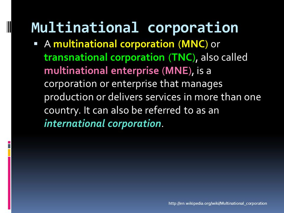 Multinational corporation  A multinational corporation (MNC) or transnational corporation (TNC), also called multinational enterprise (MNE), is a cor