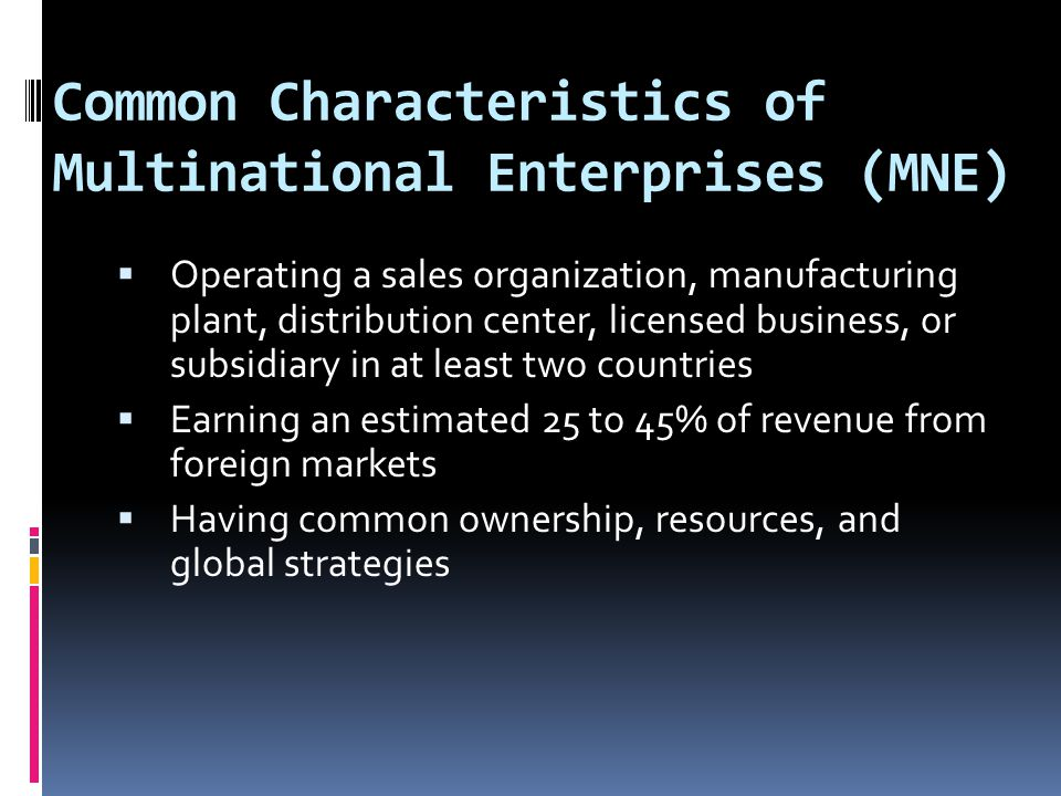 Common Characteristics of Multinational Enterprises (MNE)  Operating a sales organization, manufacturing plant, distribution center, licensed business, or subsidiary in at least two countries  Earning an estimated 25 to 45% of revenue from foreign markets  Having common ownership, resources, and global strategies