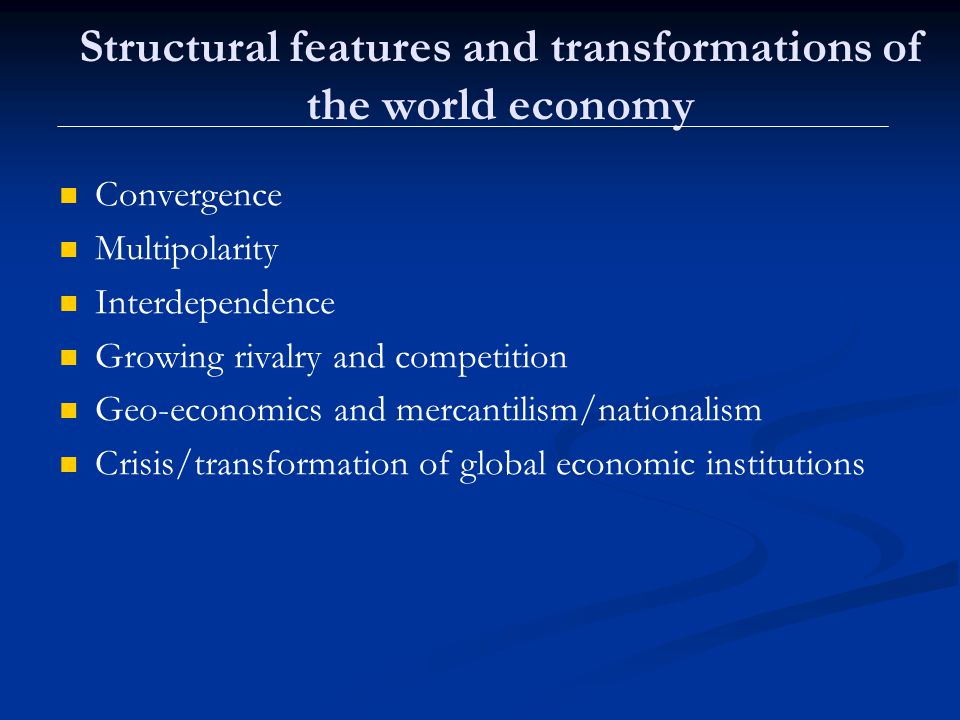 Structural features and transformations of the world economy Convergence Multipolarity Interdependence Growing rivalry and competition Geo-economics and mercantilism/nationalism Crisis/transformation of global economic institutions