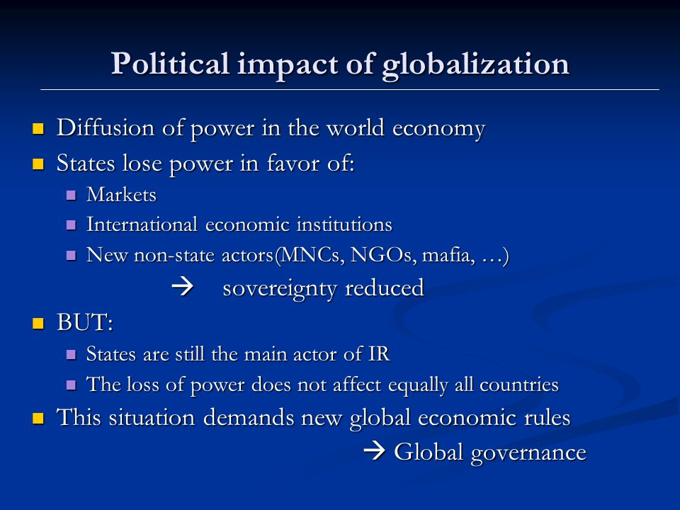 Political impact of globalization Diffusion of power in the world economy Diffusion of power in the world economy States lose power in favor of: States lose power in favor of: Markets Markets International economic institutions International economic institutions New non-state actors(MNCs, NGOs, mafia, …) New non-state actors(MNCs, NGOs, mafia, …)  sovereignty reduced  sovereignty reduced BUT: BUT: States are still the main actor of IR States are still the main actor of IR The loss of power does not affect equally all countries The loss of power does not affect equally all countries This situation demands new global economic rules This situation demands new global economic rules  Global governance  Global governance