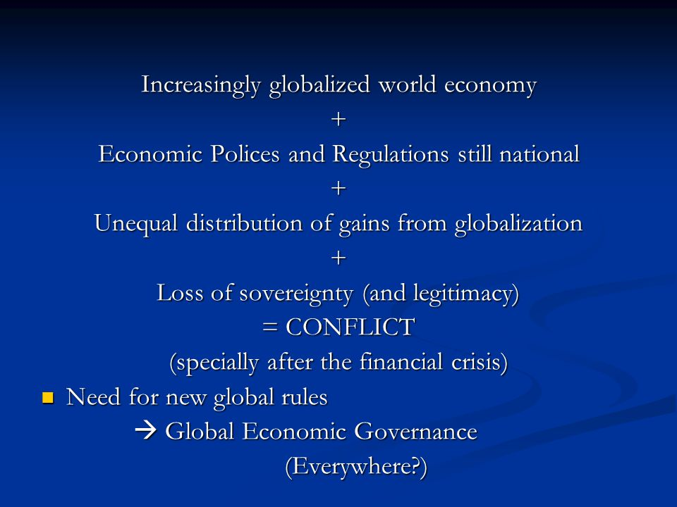 Increasingly globalized world economy + Economic Polices and Regulations still national + Unequal distribution of gains from globalization + Loss of sovereignty (and legitimacy) = CONFLICT (specially after the financial crisis) Need for new global rules Need for new global rules  Global Economic Governance  Global Economic Governance (Everywhere ) (Everywhere )