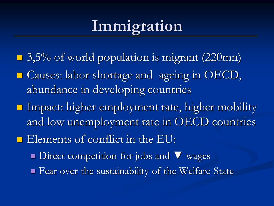 Immigration 3,5% of world population is migrant (220mn) 3,5% of world population is migrant (220mn) Causes: labor shortage and ageing in OECD, abundance in developing countries Causes: labor shortage and ageing in OECD, abundance in developing countries Impact: higher employment rate, higher mobility and low unemployment rate in OECD countries Impact: higher employment rate, higher mobility and low unemployment rate in OECD countries Elements of conflict in the EU: Elements of conflict in the EU: Direct competition for jobs and ▼ wages Direct competition for jobs and ▼ wages Fear over the sustainability of the Welfare State Fear over the sustainability of the Welfare State