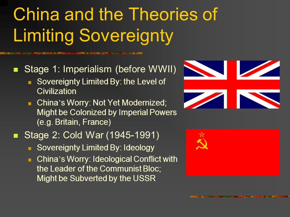 China and the Theories of Limiting Sovereignty Stage 1: Imperialism (before WWII) Sovereignty Limited By: the Level of Civilization China ' s Worry: Not Yet Modernized; Might be Colonized by Imperial Powers (e.g.