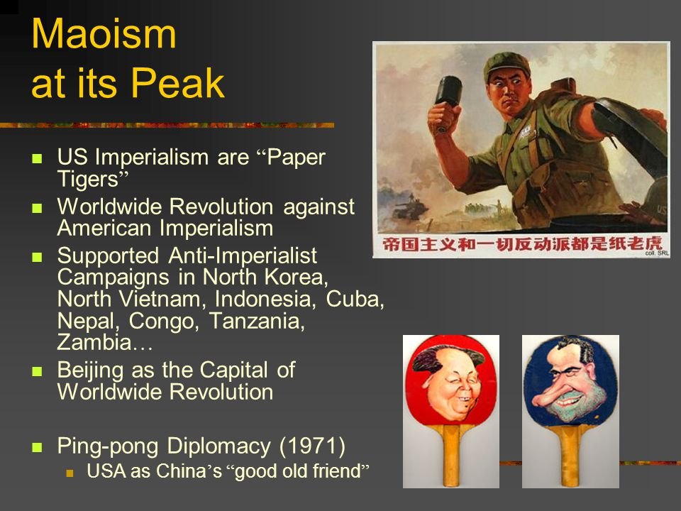 Maoism at its Peak US Imperialism are Paper Tigers Worldwide Revolution against American Imperialism Supported Anti-Imperialist Campaigns in North Korea, North Vietnam, Indonesia, Cuba, Nepal, Congo, Tanzania, Zambia … Beijing as the Capital of Worldwide Revolution Ping-pong Diplomacy (1971) USA as China ' s good old friend