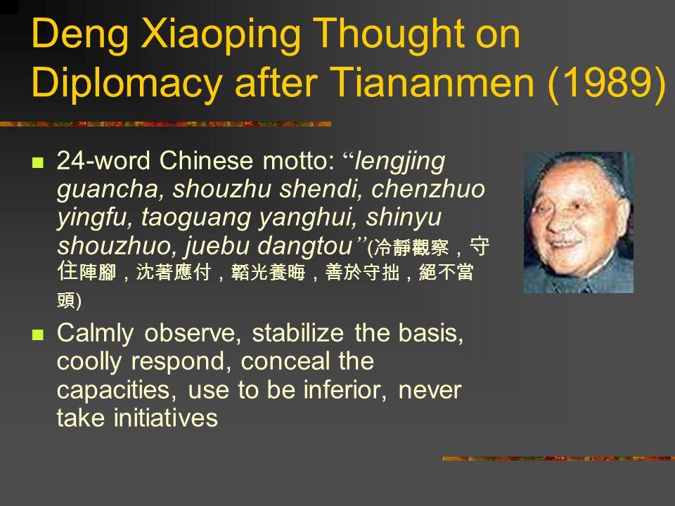 Deng Xiaoping Thought on Diplomacy after Tiananmen (1989) 24-word Chinese motto: lengjing guancha, shouzhu shendi, chenzhuo yingfu, taoguang yanghui, shinyu shouzhuo, juebu dangtou ( 冷靜觀察, 守 住 陣腳,沈著應付,韜光養晦,善於守拙,絕不當 頭 ) Calmly observe, stabilize the basis, coolly respond, conceal the capacities, use to be inferior, never take initiatives
