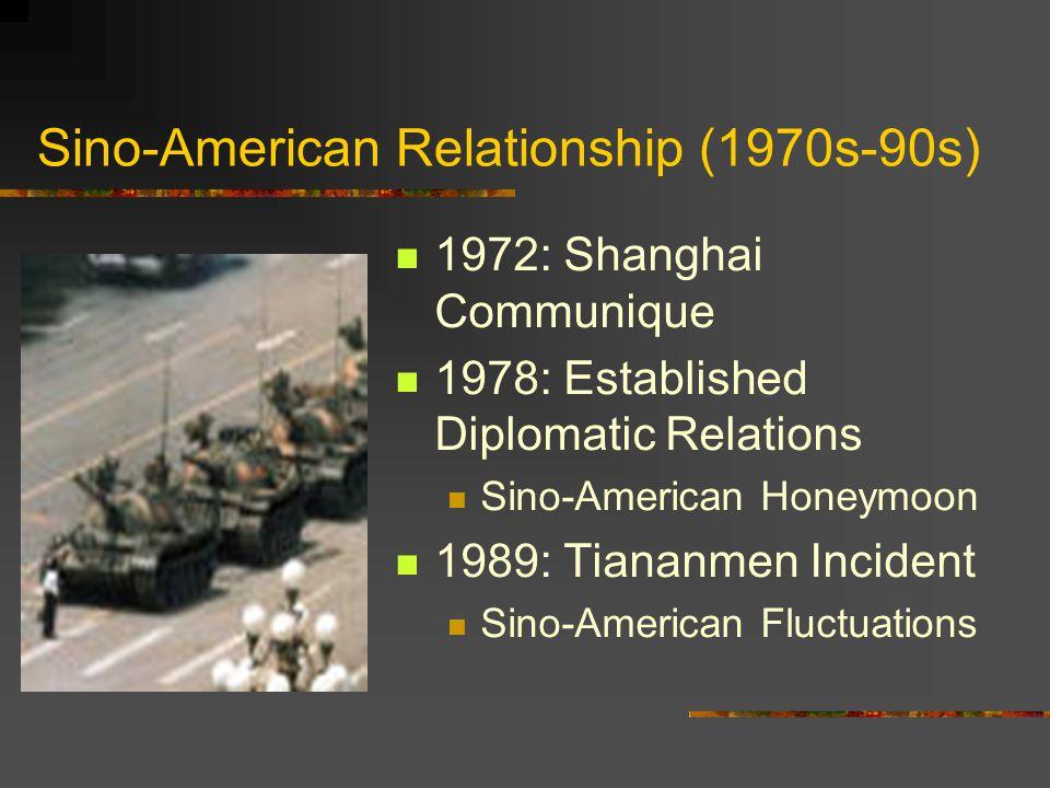 Sino-American Relationship (1970s-90s) 1972: Shanghai Communique 1978: Established Diplomatic Relations Sino-American Honeymoon 1989: Tiananmen Incident Sino-American Fluctuations