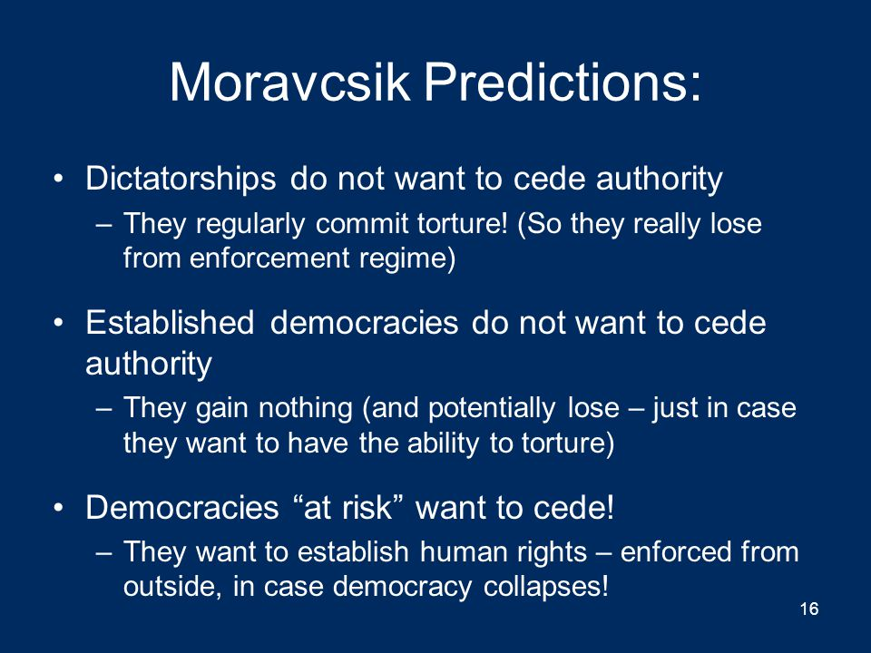 Moravcsik Predictions: Dictatorships do not want to cede authority –They regularly commit torture.