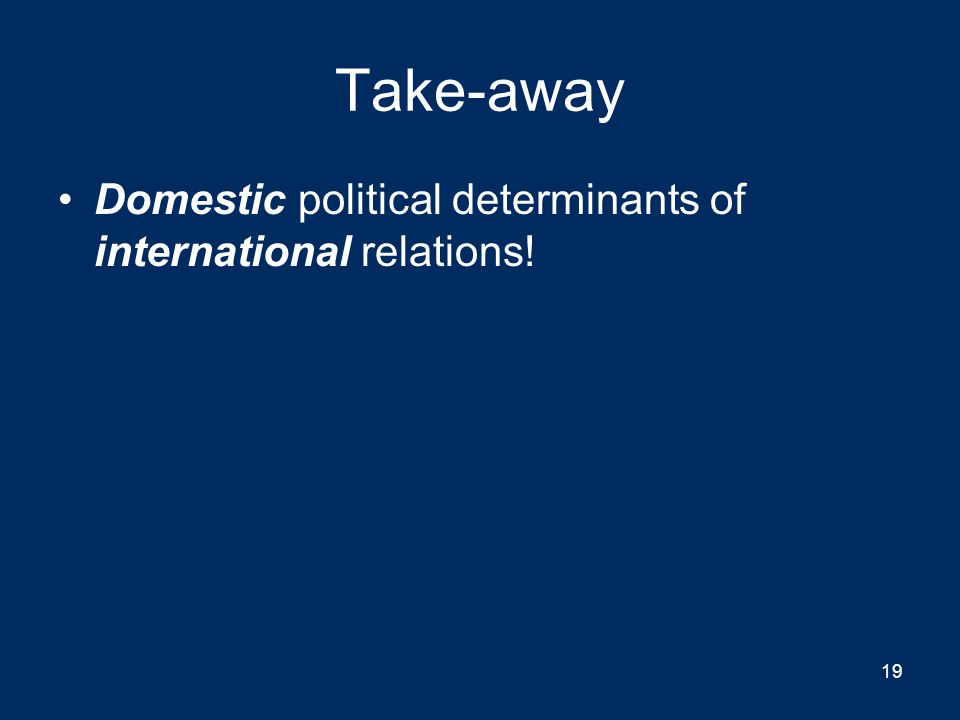 Take-away Domestic political determinants of international relations! 19