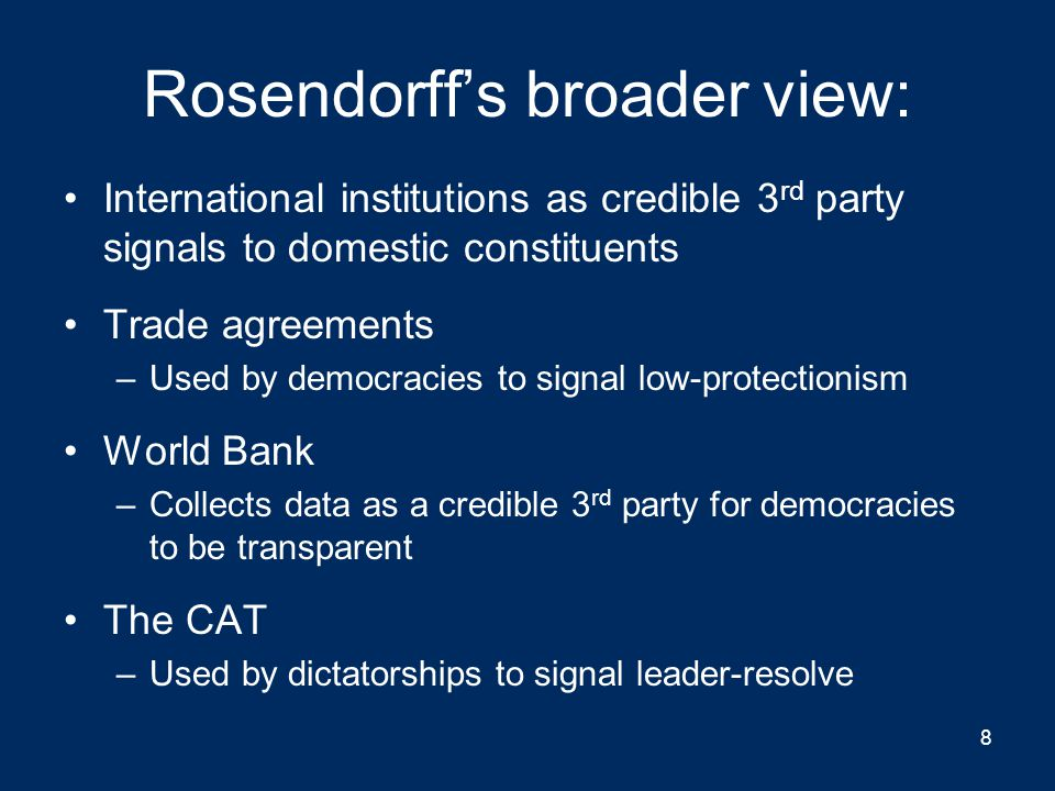 Rosendorff's broader view: International institutions as credible 3 rd party signals to domestic constituents Trade agreements –Used by democracies to signal low-protectionism World Bank –Collects data as a credible 3 rd party for democracies to be transparent The CAT –Used by dictatorships to signal leader-resolve 8