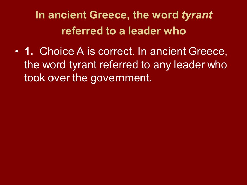 In ancient Greece, the word tyrant referred to a leader who 1.Choice A is correct. In ancient Greece, the word tyrant referred to any leader who took
