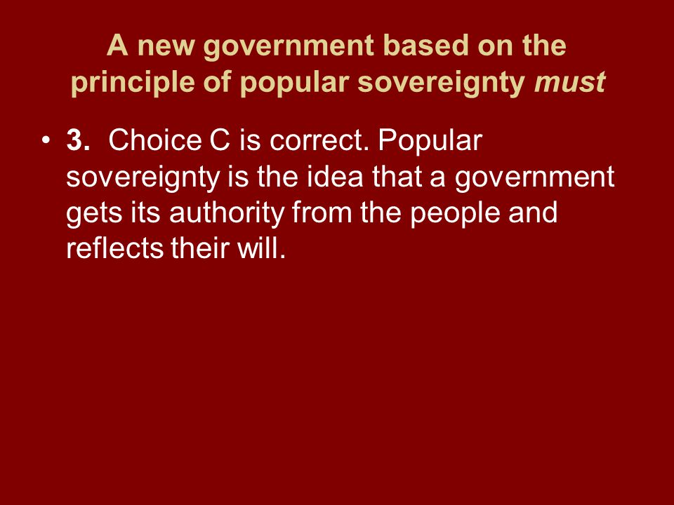 A new government based on the principle of popular sovereignty must 3.Choice C is correct. Popular sovereignty is the idea that a government gets its