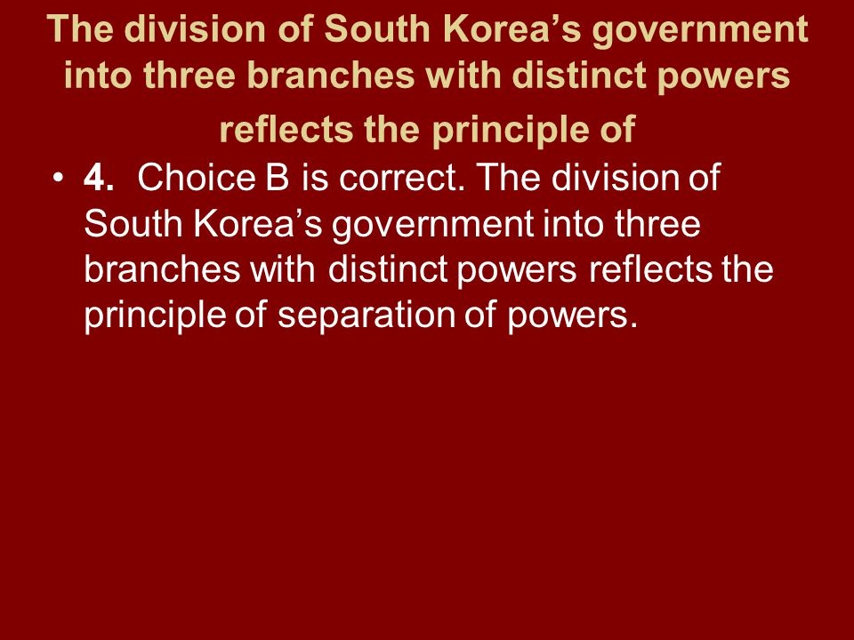 The division of South Korea's government into three branches with distinct powers reflects the principle of 4.Choice B is correct. The division of Sou