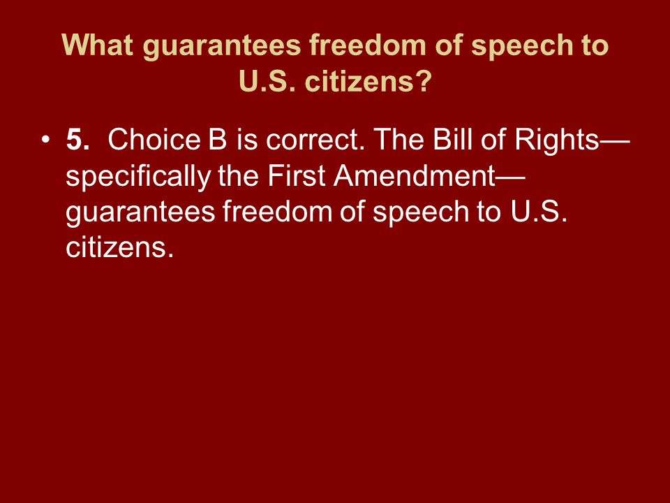 What guarantees freedom of speech to U.S. citizens? 5.Choice B is correct. The Bill of Rights— specifically the First Amendment— guarantees freedom of