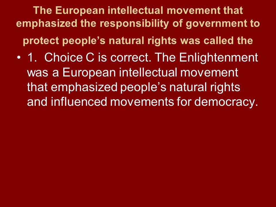 The European intellectual movement that emphasized the responsibility of government to protect people's natural rights was called the 1.Choice C is correct.