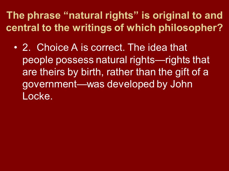 """The phrase """"natural rights"""" is original to and central to the writings of which philosopher? 2.Choice A is correct. The idea that people possess natur"""