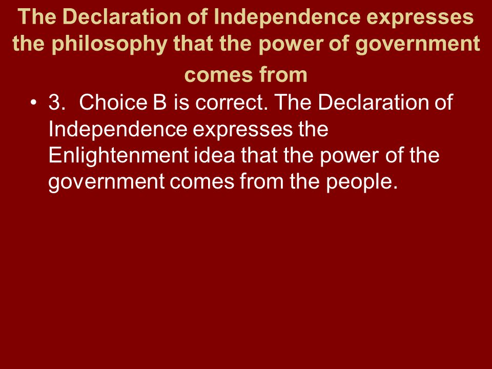 The Declaration of Independence expresses the philosophy that the power of government comes from 3.Choice B is correct. The Declaration of Independenc