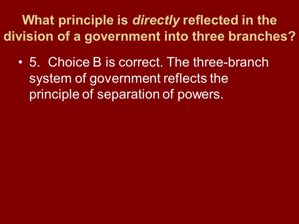 What principle is directly reflected in the division of a government into three branches? 5.Choice B is correct. The three-branch system of government