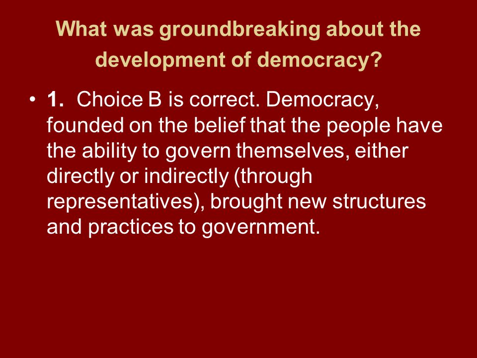 What was groundbreaking about the development of democracy? 1.Choice B is correct. Democracy, founded on the belief that the people have the ability t