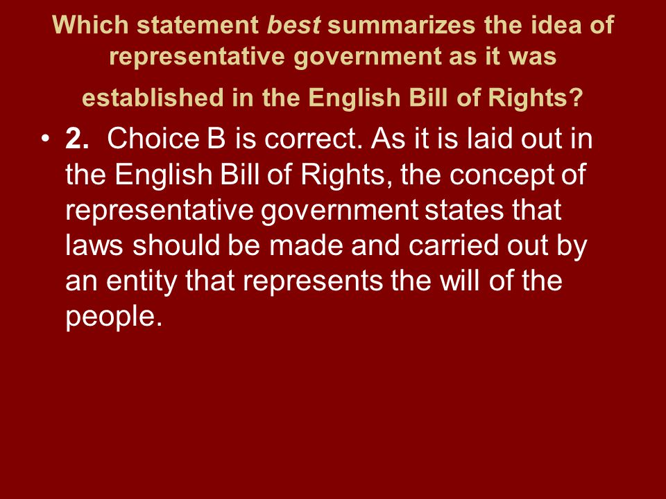 Which statement best summarizes the idea of representative government as it was established in the English Bill of Rights? 2.Choice B is correct. As i
