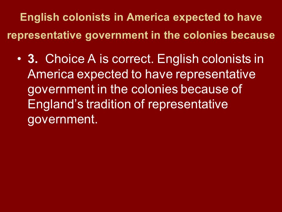 English colonists in America expected to have representative government in the colonies because 3.Choice A is correct. English colonists in America ex