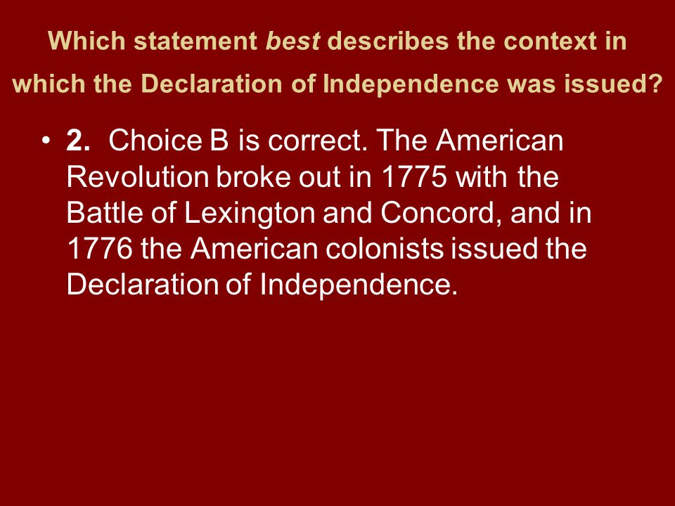 Which statement best describes the context in which the Declaration of Independence was issued? 2.Choice B is correct. The American Revolution broke o