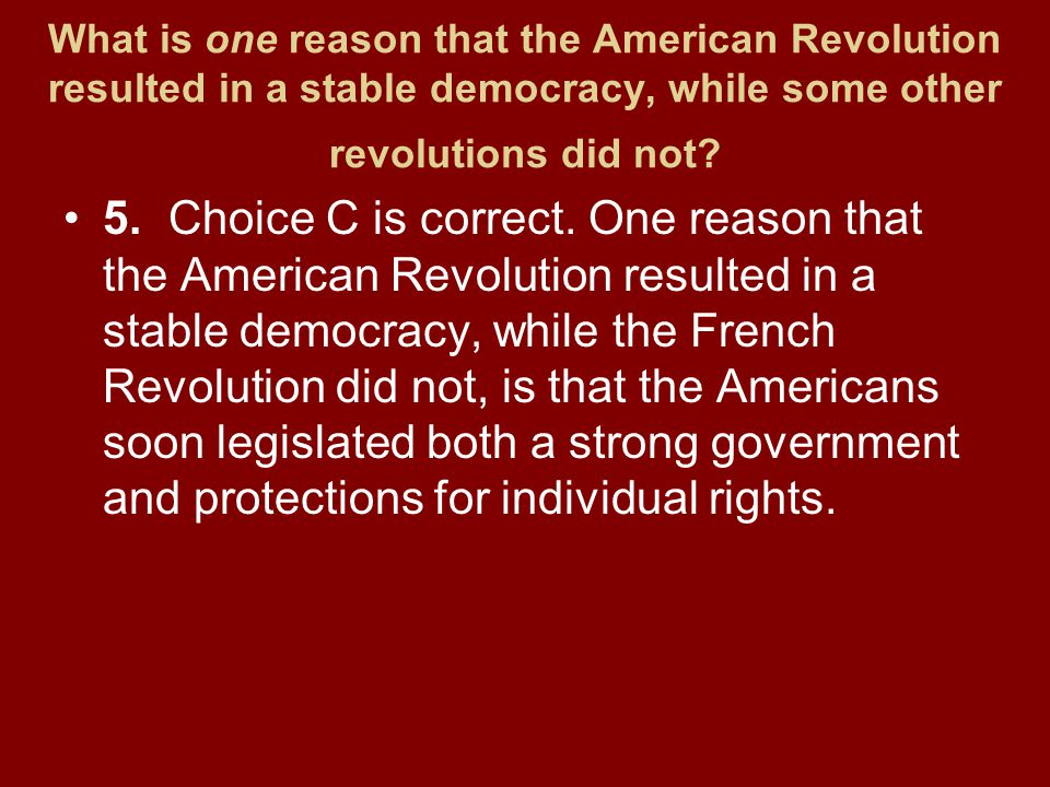 What is one reason that the American Revolution resulted in a stable democracy, while some other revolutions did not? 5.Choice C is correct. One reaso