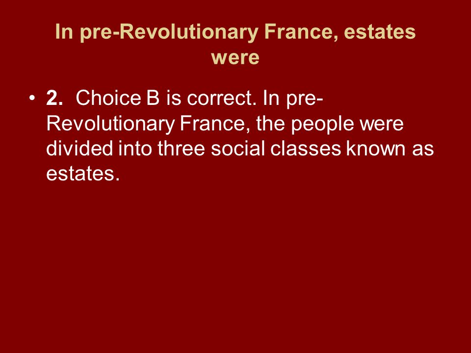 In pre-Revolutionary France, estates were 2.Choice B is correct.