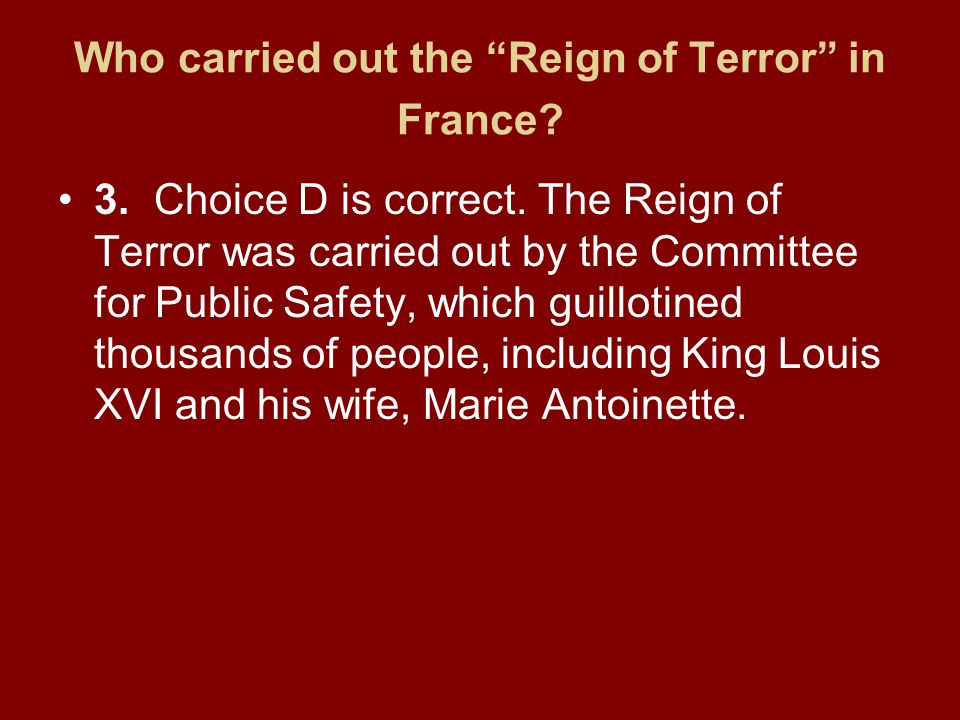 """Who carried out the """"Reign of Terror"""" in France? 3.Choice D is correct. The Reign of Terror was carried out by the Committee for Public Safety, which"""