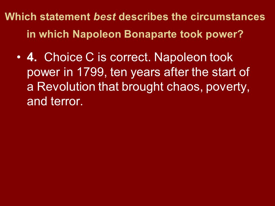 Which statement best describes the circumstances in which Napoleon Bonaparte took power? 4.Choice C is correct. Napoleon took power in 1799, ten years