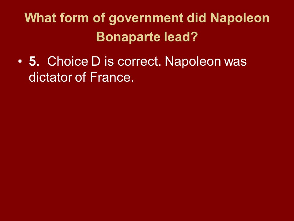 What form of government did Napoleon Bonaparte lead? 5.Choice D is correct. Napoleon was dictator of France.