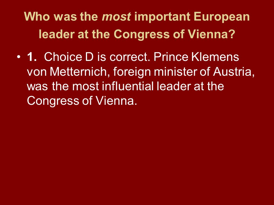 Who was the most important European leader at the Congress of Vienna? 1.Choice D is correct. Prince Klemens von Metternich, foreign minister of Austri