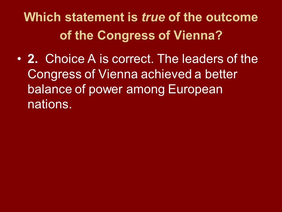 Which statement is true of the outcome of the Congress of Vienna? 2.Choice A is correct. The leaders of the Congress of Vienna achieved a better balan
