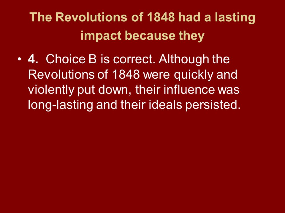 The Revolutions of 1848 had a lasting impact because they 4.Choice B is correct. Although the Revolutions of 1848 were quickly and violently put down,
